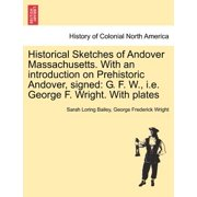Historical Sketches of Andover Massachusetts. with an Introduction on Prehistoric Andover, Signed : G. F. W., i.e. George F. Wright. with Plates