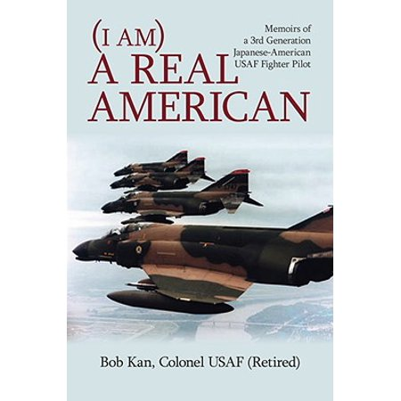I Am a Real American : Memoirs of a 3rd Generation Japanese-American USAF Fighter Pilot