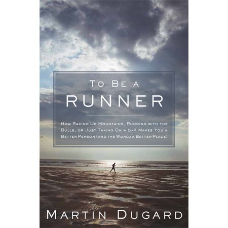 To Be a Runner : How Racing Up Mountains, Running with the Bulls, or Just Taking on a 5-K Makes You a Better Person (and the World a Better (Help Make The World A Better Place)