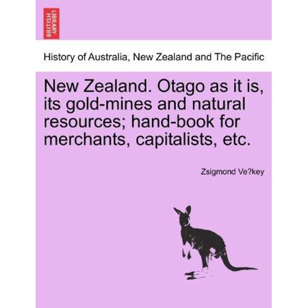 New Zealand  Otago As It Is  Its Gold Mines And Natural Resources  Hand Book For Merchants  Capitalists  Etc