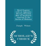 Naval Hygiene : With an Appendix: Moving Wounded Men on Shipboard: Reported to the Bureau of Medicine - Scholar's Choice Edition