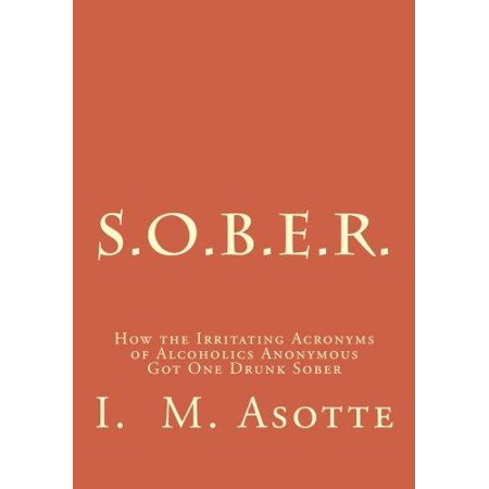 S O B E R   How The Irritating Acronyms Of Alcoholics Anonymous Got One Drunk Sober