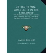 20 Hrs. 40 Min., Our Flight in the Friendship : The American Girl, First Across the Atlantic by Air, Tells Her Story (Large Print Edition)