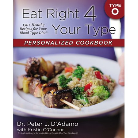 Eat Right 4 Your Type Personalized Cookbook Type O : 150+ Healthy Recipes For Your Blood Type (Eat Right For Your Blood Type Ab Negative)