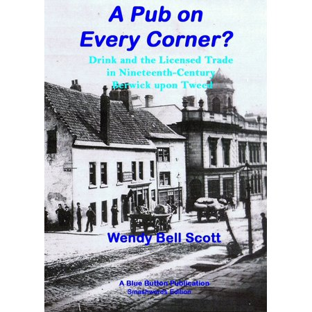 A Pub on Every Corner?: Drink and the Licensed Trade in Nineteenth-Century Berwick-upon-Tweed -