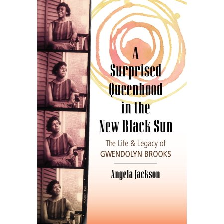 A Surprised Queenhood in the New Black Sun : The Life & Legacy of Gwendolyn