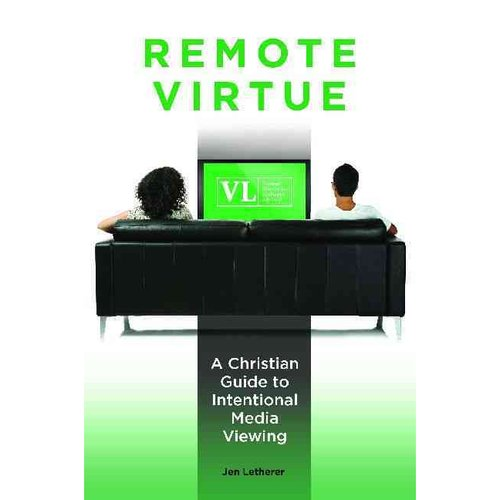 Remote Virtue : A Christian Guide to Intentional Media Viewing