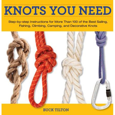 Knots You Need : Step-By-Step Instructions for More Than 100 of the Best Sailing, Fishing, Climbing, Camping, and Decorative