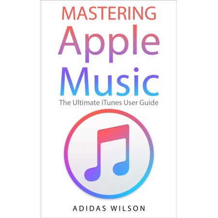 Mastering Apple Music - The Ultimate iTunes User Guide - eBook