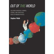 Out of This World : Colliding Universes, Branes, Strings, and Other Wild Ideas of Modern Physics