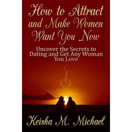 How to Attract and Make Women Want You Now: Uncover the Secrets to Dating  and Get Any Woman You Love - eBook