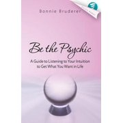 Be the Psychic: A Guide to Listening to Your Intuition to Get What You Want in Life - eBook