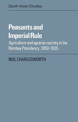 Peasants and Imperial Rule: Agriculture and Agrarian Society in the Bombay Presidency 1850-1935