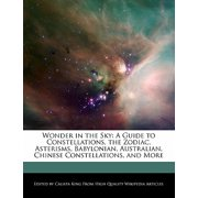 Wonder in the Sky : A Guide to Constellations, the Zodiac, Asterisms, Babylonian, Australian, Chinese Constellations, and More