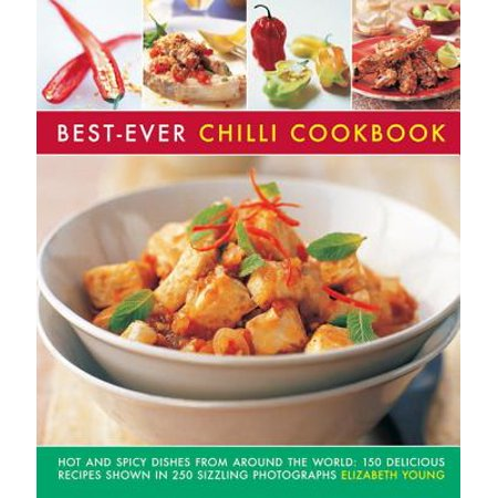 Best-Ever Chilli Cookbook : Hot and Spicy Dishes from Around the World: 150 Delicious Recipes Shown in 250 Sizzling