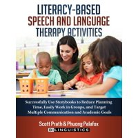Literacy-Based Speech and Language Therapy Activities : Successfully Use Storybooks to Reduce Planning Time, Easily Work in Groups, and Target Multiple Communication and Academic Goals