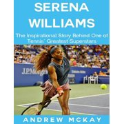 Serena Williams: The Inspirational Story Behind One of Tennis' Greatest Superstars - eBook