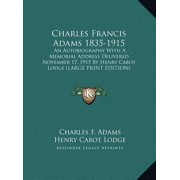Charles Francis Adams 1835-1915 : An Autobiography with a Memorial Address Delivered November 17, 1915 by Henry Cabot Lodge (Large Print Edition)