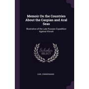 Memoir on the Countries about the Caspian and Aral Seas : Illustrative of the Late Russian Expedition Against Kh�vah