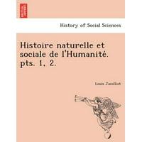 Histoire Naturelle Et Sociale de L'Humanite . Pts. 1, 2.