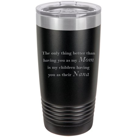 Only thing better than having you as my Mom is my children having you as their Nana Stainless Steel Engraved Insulated Tumbler 20 Oz Travel Coffee Mug, Black