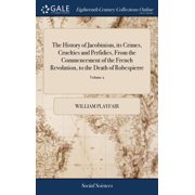 The History of Jacobinism, Its Crimes, Cruelties and Perfidies, from the Commencement of the French Revolution, to the Death of Robespierre (Hardcover)