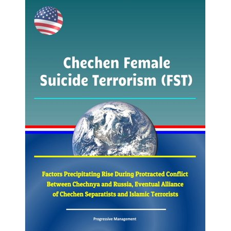 Chechen Female Suicide Terrorism (FST): Factors Precipitating Rise During Protracted Conflict Between Chechnya and Russia, Eventual Alliance of Chechen Separatists and Islamic Terrorists -