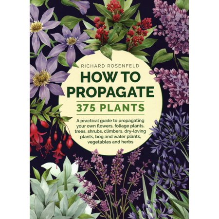 How to Propagate 375 Plants : A Practical Guide to Propagating Your Own Flowers, Foliage Plants, Trees, Shrubs, Climbers, Wet-Loving Plants, Bog and Water Plants, Vegetables and (A Tree Planted By Rivers Of Water)