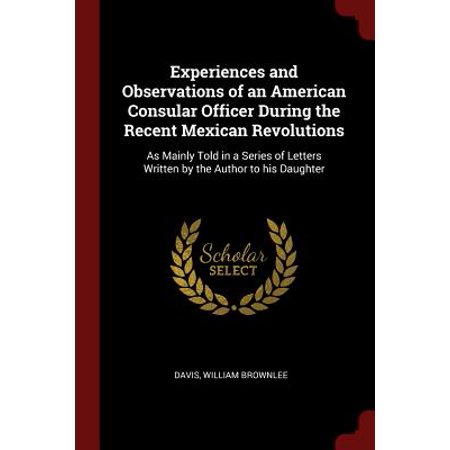 Experiences and Observations of an American Consular Officer During the Recent Mexican Revolutions : As Mainly Told in a Series of Letters Written by the Author to His Daughter ()