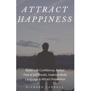 Attract Happiness: Build Self-Confidence, Defeat Fear & Self Doubt, Improve Body Language & Attract Happiness - eBook