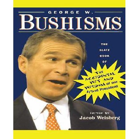 George W  Bushisms  The Slate Book Of Accidental Wit And Wisdom Of Our 43Rd President