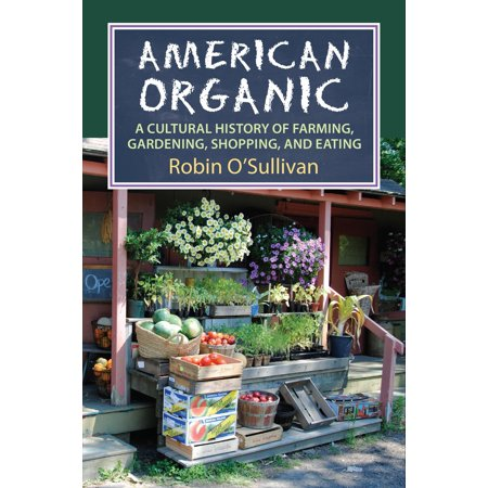 American Organic : A Cultural History of Farming, Gardening, Shopping, and
