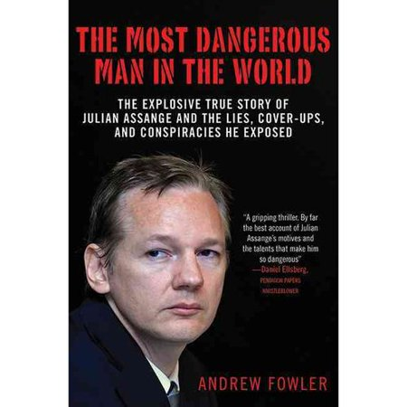 The Most Dangerous Man In The World  The Explosive True Story Of Julian Assange And The Lies  Cover Ups  And Conspiracies He Exposed