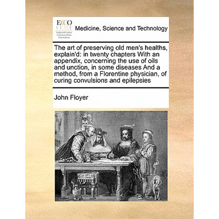 The Art of Preserving Old Men's Healths, Explain'd : In Twenty Chapters with an Appendix, Concerning the Use of Oils and Unction, in Some Diseases and a Method, from a Florentine Physician, of Curing Convulsions and Epilepsies (Art Of Cure Adult)