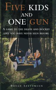 Five Kids and One Gun : A Game to the Death and Hockey Like You Have Never Seen Before by Authorhouse