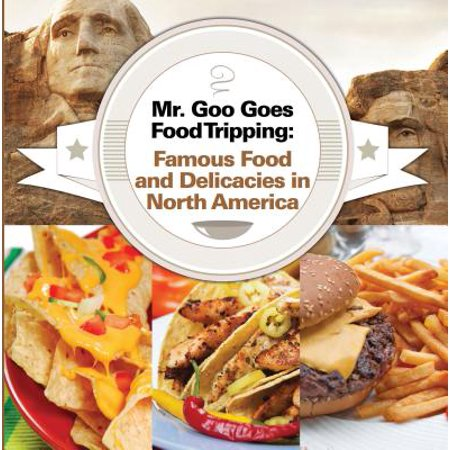 Mr. Goo Goes Food Tripping: Famous Food and Delicacies in North America - eBook