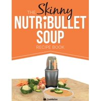 The Skinny Nutribullet Soup Recipe Book : Delicious, Quick & Easy, Single Serving Soups & Pasta Sauces for Your Nutribullet. All Under 100, 200, 300 &