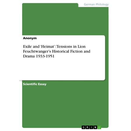 Exile and 'Heimat': Tensions in Lion Feuchtwanger's Historical Fiction and Drama 1933-1951 -