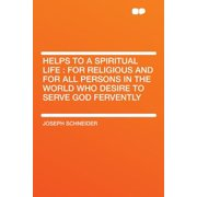 Helps to a Spiritual Life : For Religious and for All Persons in the World Who Desire to Serve God Fervently