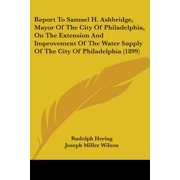 Report to Samuel H. Ashbridge, Mayor of the City of Philadelphia, on the Extension and Improvement of the Water Supply of the City of Philadelphia (1899)