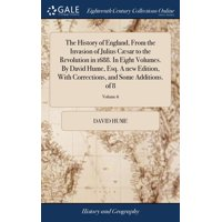 The History of England, from the Invasion of Julius C�sar to the Revolution in 1688. in Eight Volumes. by David Hume, Esq. a New Edition, with Corrections, and Some Additions. of 8; Volume 6
