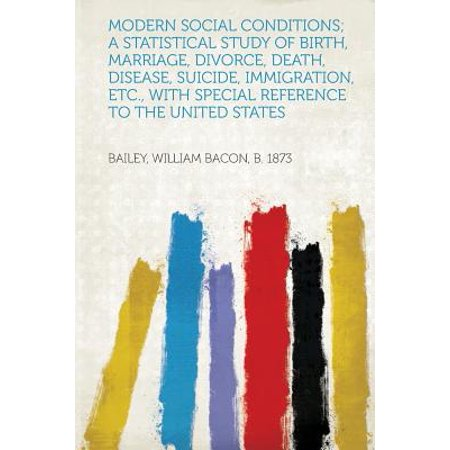 Modern Social Conditions; A Statistical Study of Birth, Marriage, Divorce, Death, Disease, Suicide, Immigration, Etc., with Special Reference to the