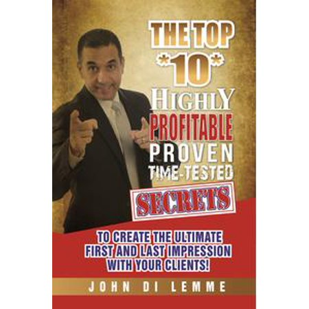 (The Top *10* Highly Profitable, Proven, Time-Tested Secrets to Create the Ultimate First and Last Impression with Your Clients - eBook)