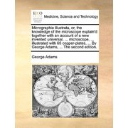 Micrographia Illustrata, Or, the Knowledge of the Microscope Explain'd : Together with an Account of a New Invented Universal, ... Microscope, ... Illustrated with 65 Copper-Plates, ... by George Adams, ... the Second Edition.