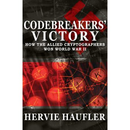 Codebreakers Victory  How The Allied Cryptographers Won World War Ii