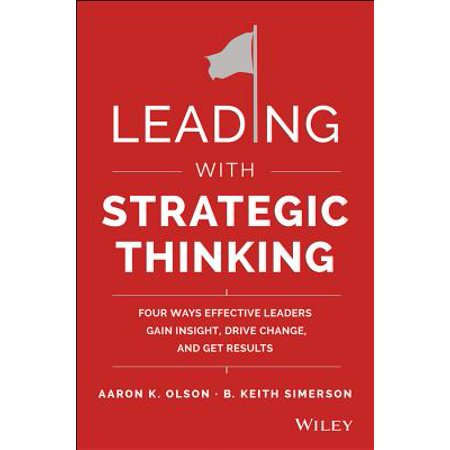 Leading with Strategic Thinking : Four Ways Effective Leaders Gain Insight, Drive Change, and Get
