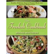 The Freekeh Cookbook : Healthy, Delicious, Easy-to-Prepare Meals with America's Hottest Grain