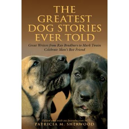 Greatest Dog Stories Ever Told : Great Writers from Ray Bradbury to Mark Twain Celebrate Man's Best