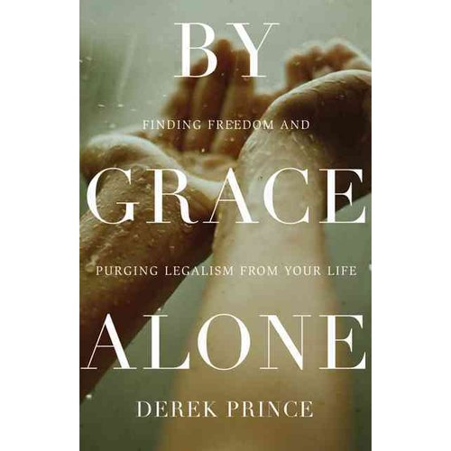 By Grace Alone: Finding Freedom and Purging Legalism from Your Life