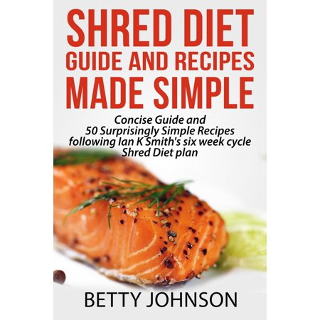 Shred Diet Guide And Recipes Made Simple: Concise Guide And 50 Surprisingly Simple Recipes following Ian K Smith's six week cycle Shred Diet plan -